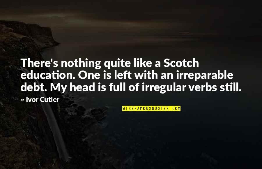Ivor's Quotes By Ivor Cutler: There's nothing quite like a Scotch education. One