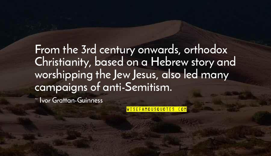 Ivor's Quotes By Ivor Grattan-Guinness: From the 3rd century onwards, orthodox Christianity, based