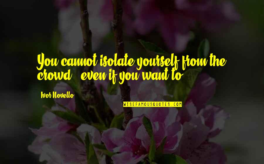 Ivor's Quotes By Ivor Novello: You cannot isolate yourself from the crowd -