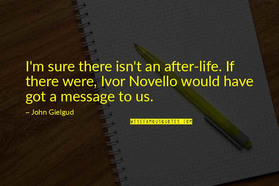 Ivor's Quotes By John Gielgud: I'm sure there isn't an after-life. If there