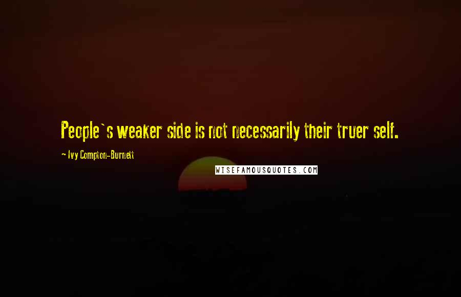 Ivy Compton-Burnett quotes: People's weaker side is not necessarily their truer self.