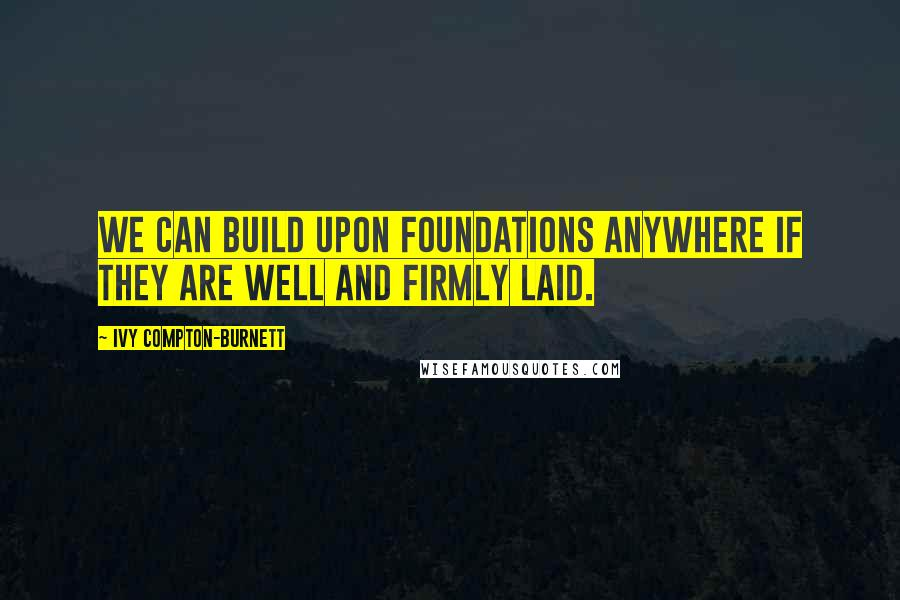 Ivy Compton-Burnett quotes: We can build upon foundations anywhere if they are well and firmly laid.