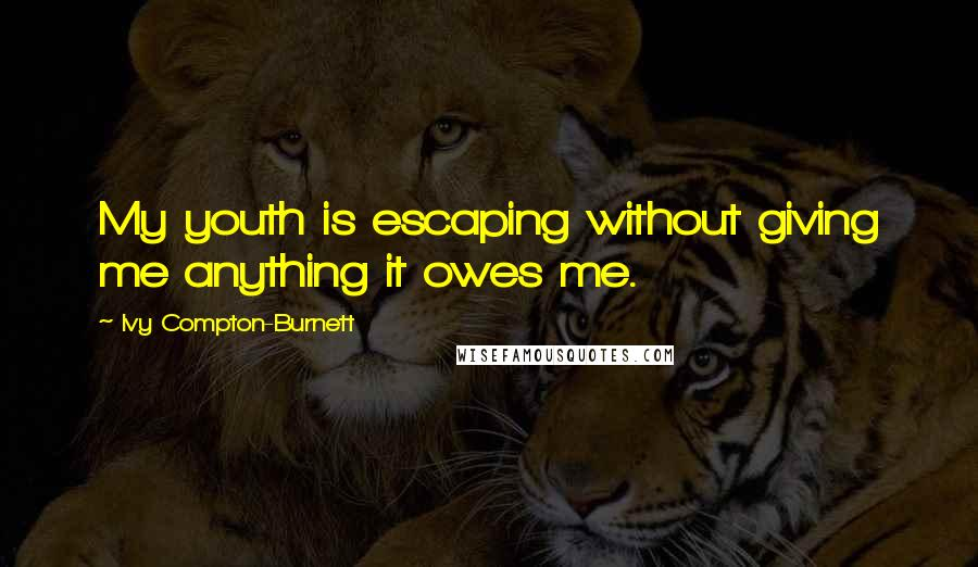 Ivy Compton-Burnett quotes: My youth is escaping without giving me anything it owes me.