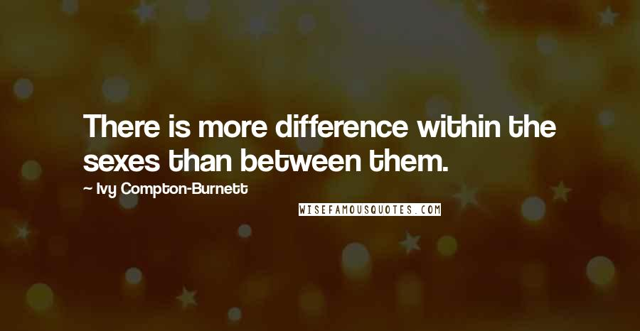Ivy Compton-Burnett quotes: There is more difference within the sexes than between them.