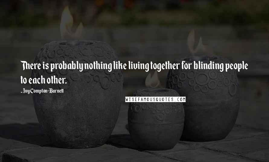 Ivy Compton-Burnett quotes: There is probably nothing like living together for blinding people to each other.