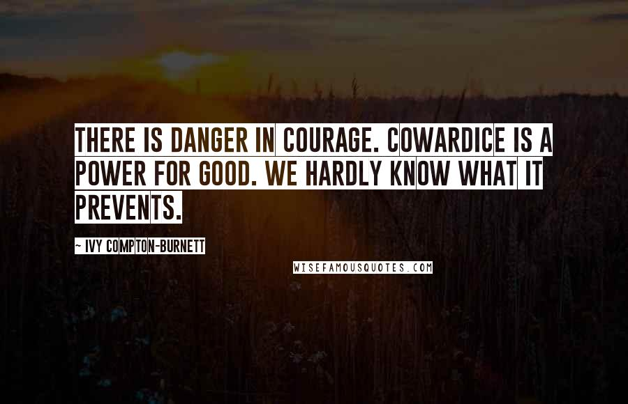Ivy Compton-Burnett quotes: There is danger in courage. Cowardice is a power for good. We hardly know what it prevents.