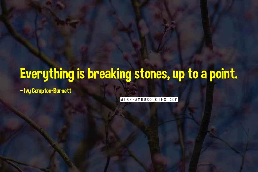 Ivy Compton-Burnett quotes: Everything is breaking stones, up to a point.