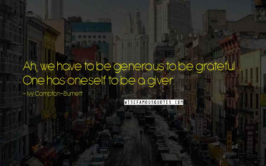 Ivy Compton-Burnett quotes: Ah, we have to be generous to be grateful ... One has oneself to be a giver.