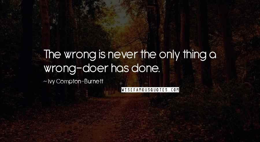 Ivy Compton-Burnett quotes: The wrong is never the only thing a wrong-doer has done.