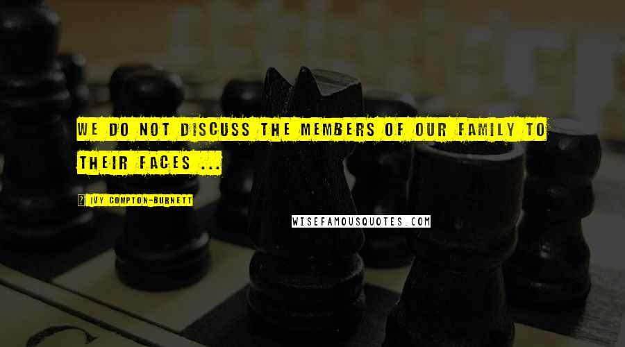 Ivy Compton-Burnett quotes: We do not discuss the members of our family to their faces ...