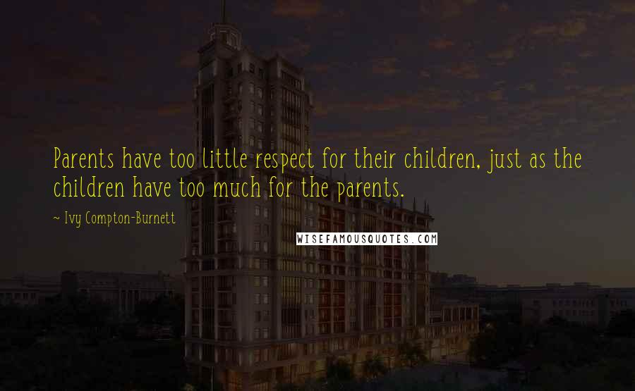 Ivy Compton-Burnett quotes: Parents have too little respect for their children, just as the children have too much for the parents.