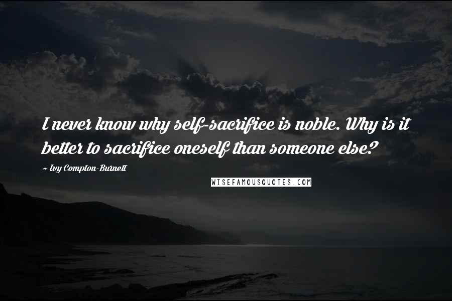Ivy Compton-Burnett quotes: I never know why self-sacrifice is noble. Why is it better to sacrifice oneself than someone else?