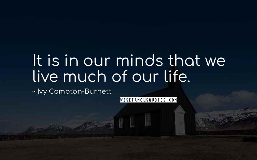 Ivy Compton-Burnett quotes: It is in our minds that we live much of our life.