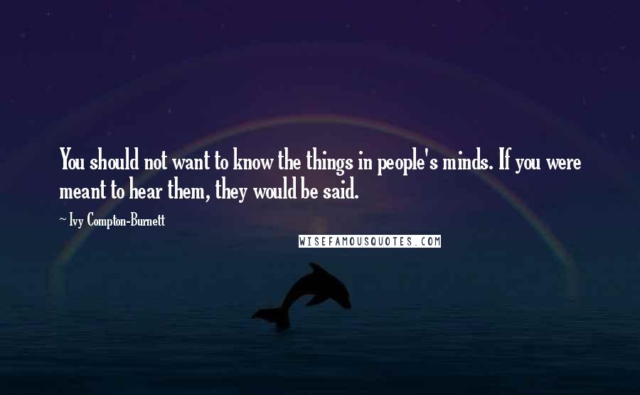 Ivy Compton-Burnett quotes: You should not want to know the things in people's minds. If you were meant to hear them, they would be said.
