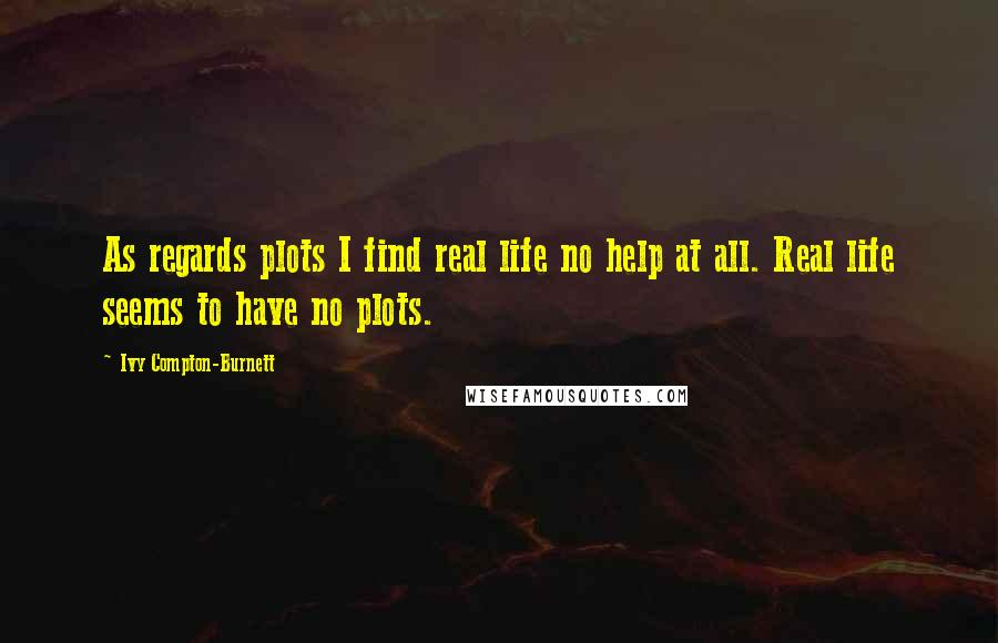 Ivy Compton-Burnett quotes: As regards plots I find real life no help at all. Real life seems to have no plots.