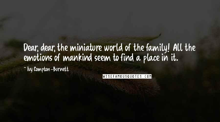 Ivy Compton-Burnett quotes: Dear, dear, the miniature world of the family! All the emotions of mankind seem to find a place in it.