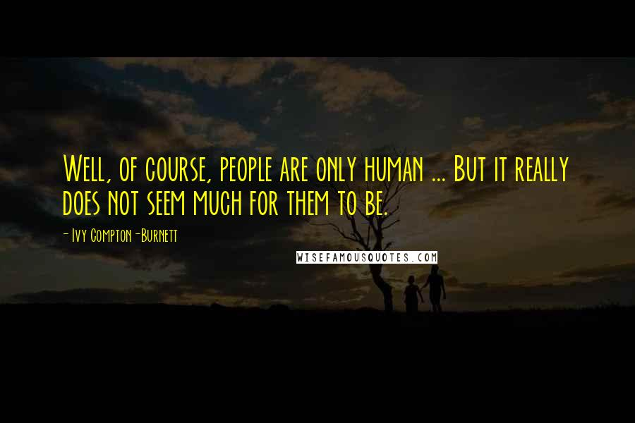 Ivy Compton-Burnett quotes: Well, of course, people are only human ... But it really does not seem much for them to be.