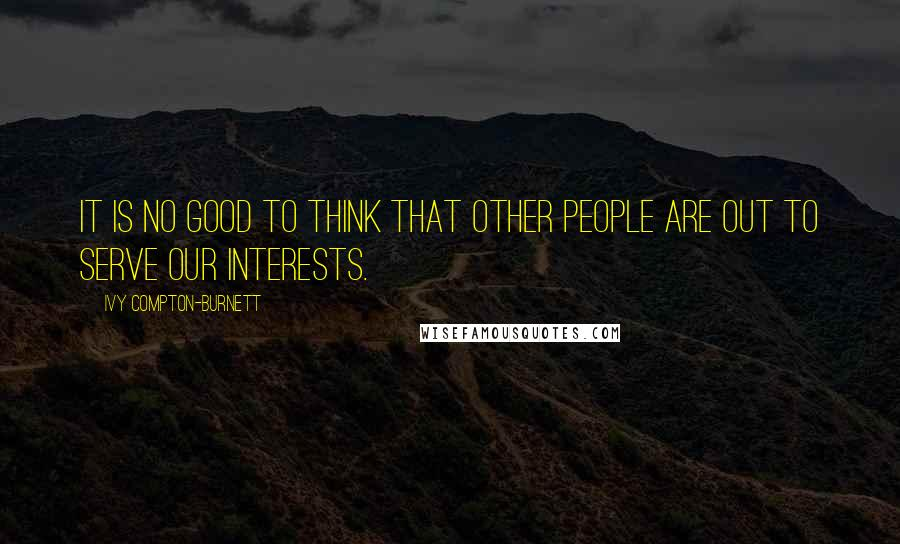 Ivy Compton-Burnett quotes: It is no good to think that other people are out to serve our interests.