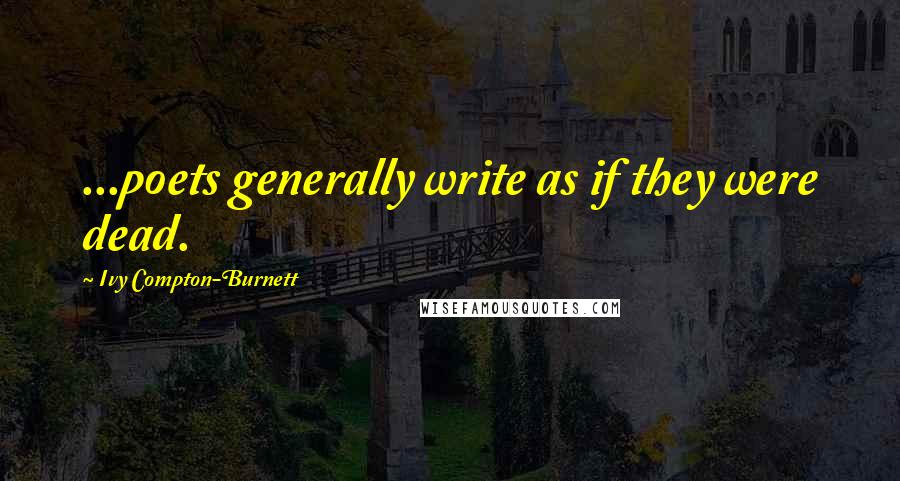 Ivy Compton-Burnett quotes: ...poets generally write as if they were dead.