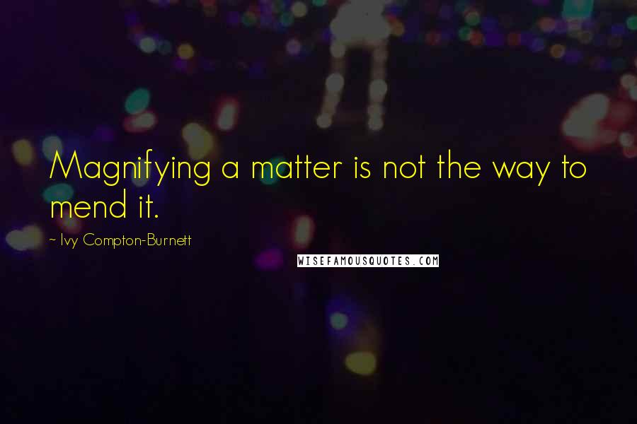 Ivy Compton-Burnett quotes: Magnifying a matter is not the way to mend it.