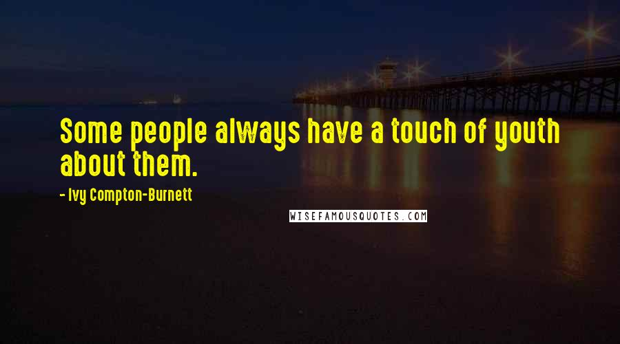 Ivy Compton-Burnett quotes: Some people always have a touch of youth about them.