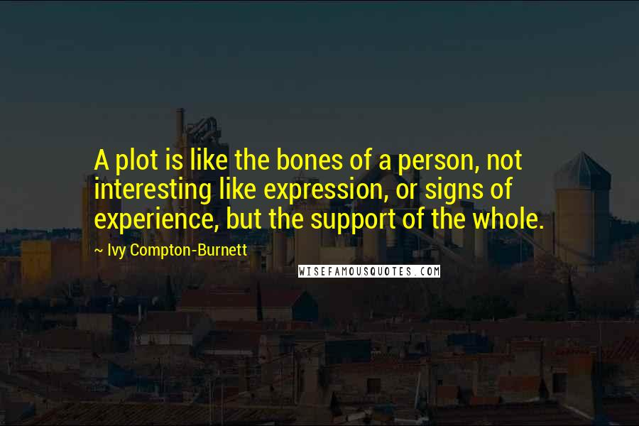 Ivy Compton-Burnett quotes: A plot is like the bones of a person, not interesting like expression, or signs of experience, but the support of the whole.