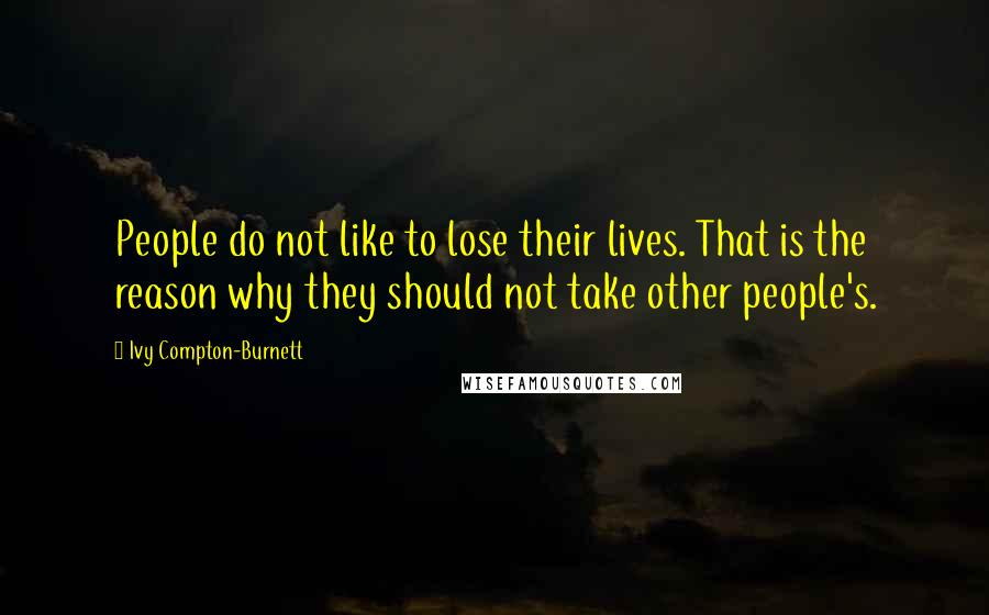 Ivy Compton-Burnett quotes: People do not like to lose their lives. That is the reason why they should not take other people's.