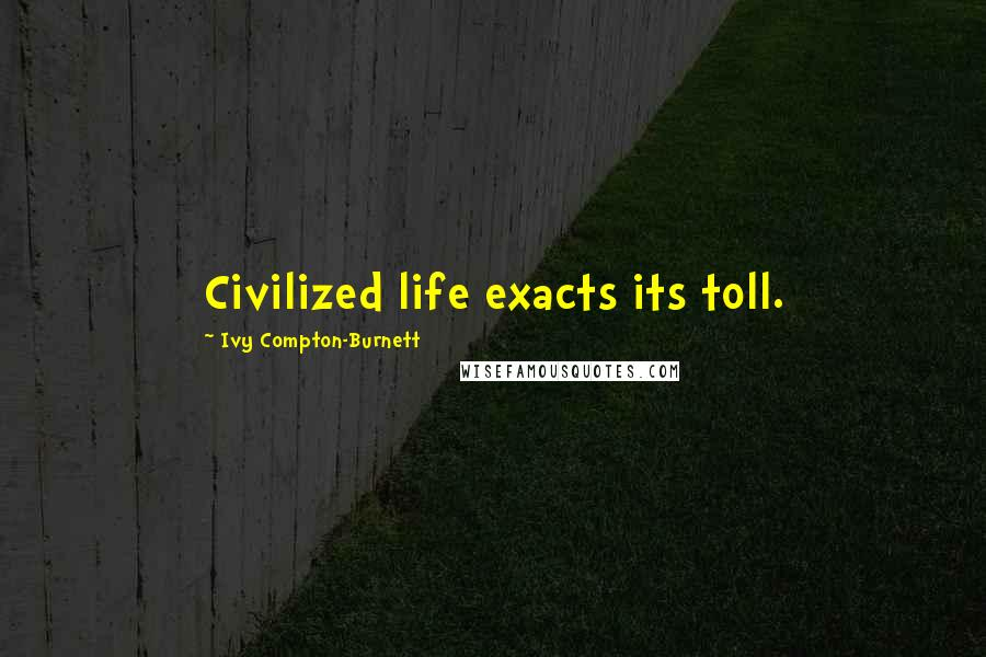 Ivy Compton-Burnett quotes: Civilized life exacts its toll.