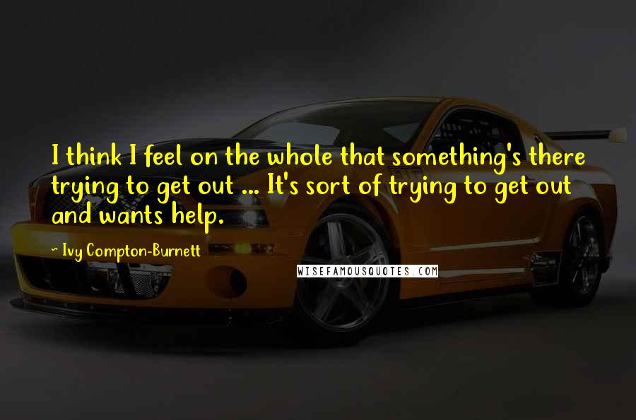Ivy Compton-Burnett quotes: I think I feel on the whole that something's there trying to get out ... It's sort of trying to get out and wants help.