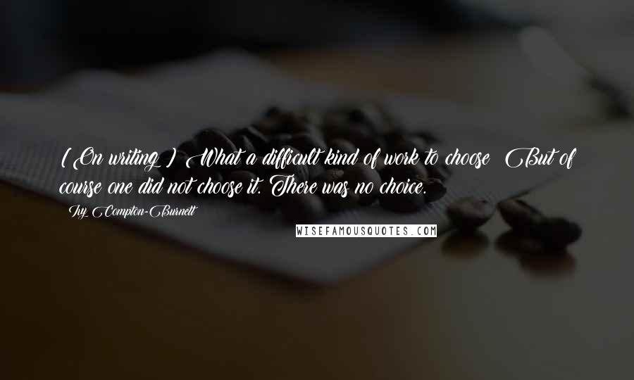 Ivy Compton-Burnett quotes: [On writing:] What a difficult kind of work to choose! But of course one did not choose it. There was no choice.