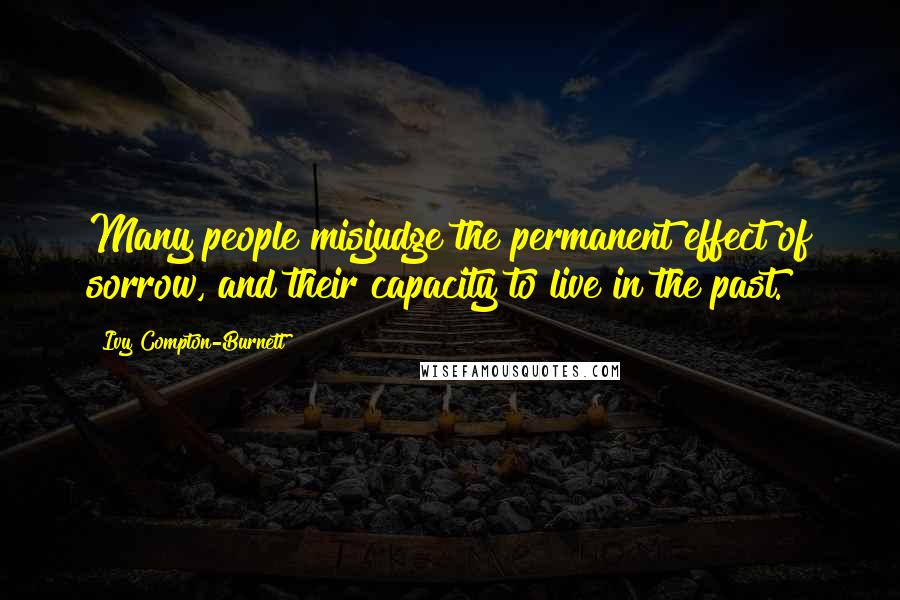 Ivy Compton-Burnett quotes: Many people misjudge the permanent effect of sorrow, and their capacity to live in the past.