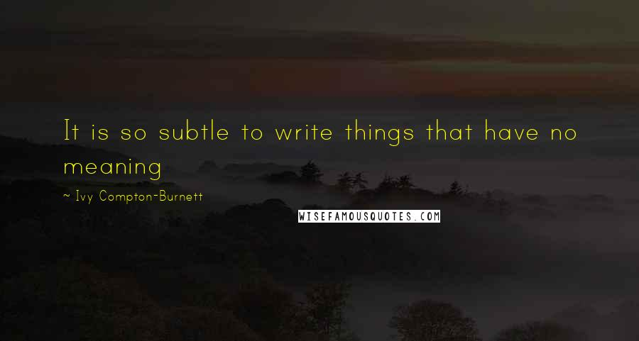 Ivy Compton-Burnett quotes: It is so subtle to write things that have no meaning