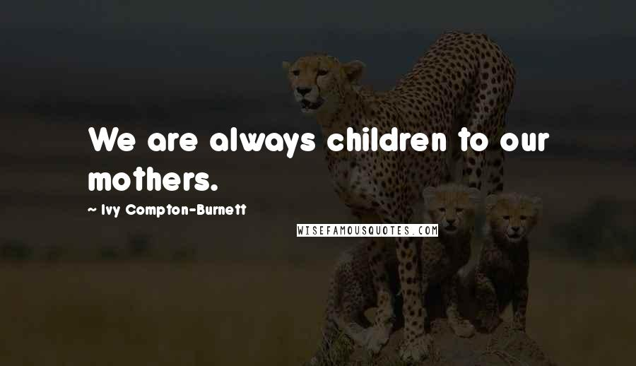 Ivy Compton-Burnett quotes: We are always children to our mothers.