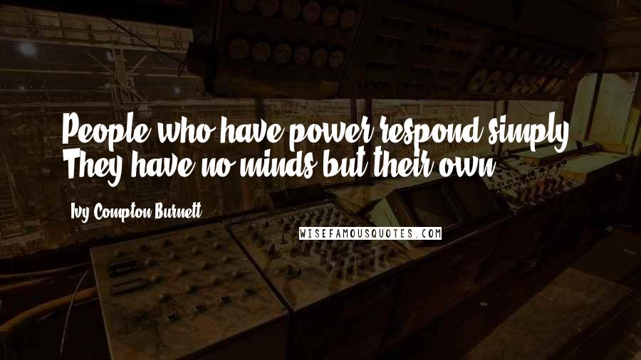 Ivy Compton-Burnett quotes: People who have power respond simply. They have no minds but their own.