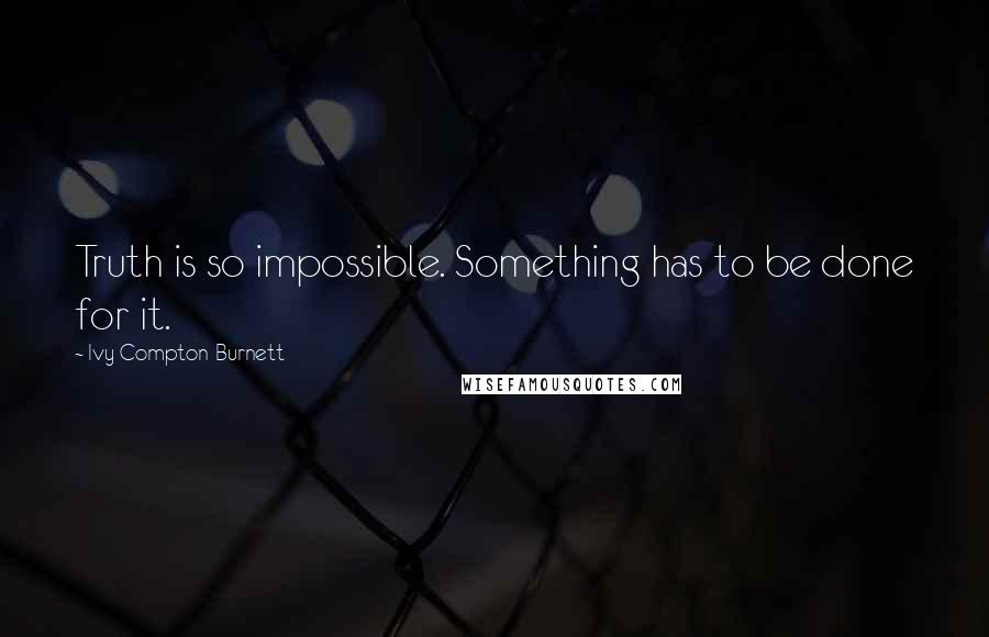 Ivy Compton-Burnett quotes: Truth is so impossible. Something has to be done for it.