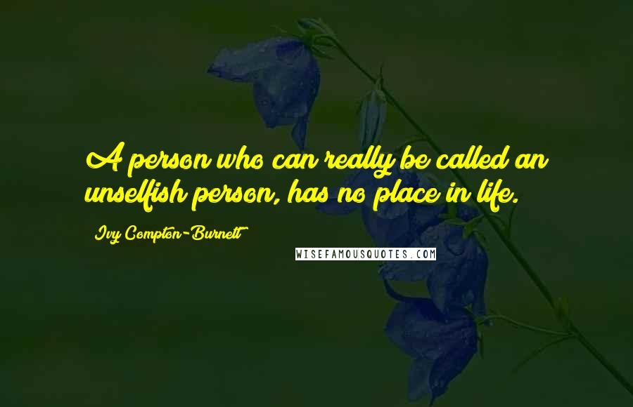 Ivy Compton-Burnett quotes: A person who can really be called an unselfish person, has no place in life.