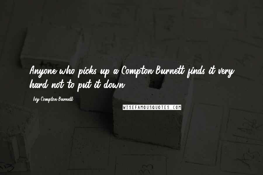 Ivy Compton-Burnett quotes: Anyone who picks up a Compton-Burnett finds it very hard not to put it down.