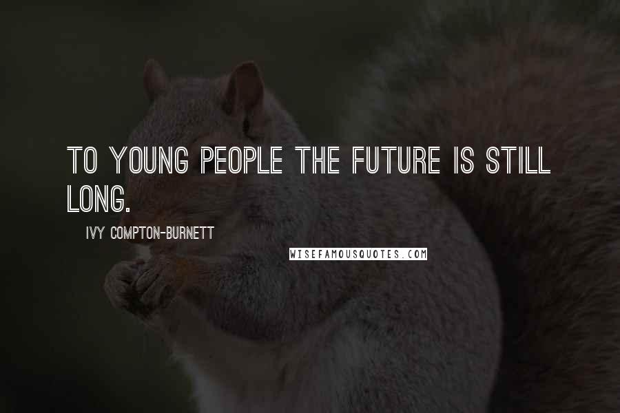 Ivy Compton-Burnett quotes: To young people the future is still long.