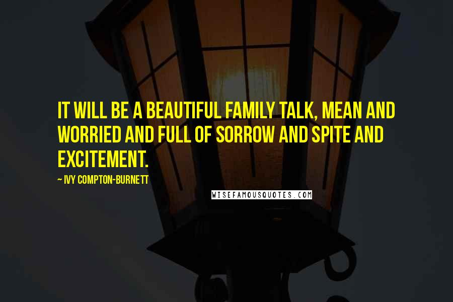 Ivy Compton-Burnett quotes: It will be a beautiful family talk, mean and worried and full of sorrow and spite and excitement.