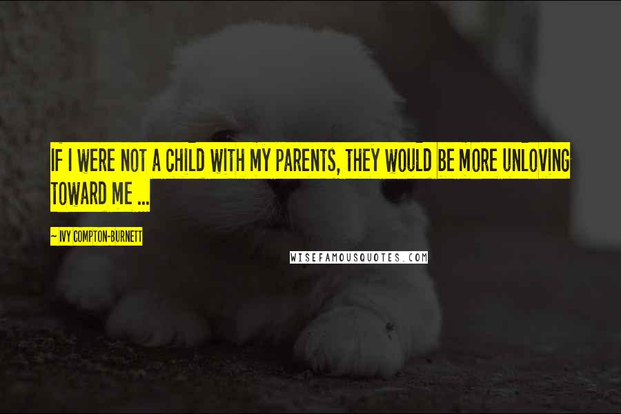 Ivy Compton-Burnett quotes: If I were not a child with my parents, they would be more unloving toward me ...