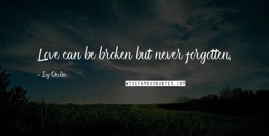 Ivy Devlin quotes: Love can be broken but never forgotten.