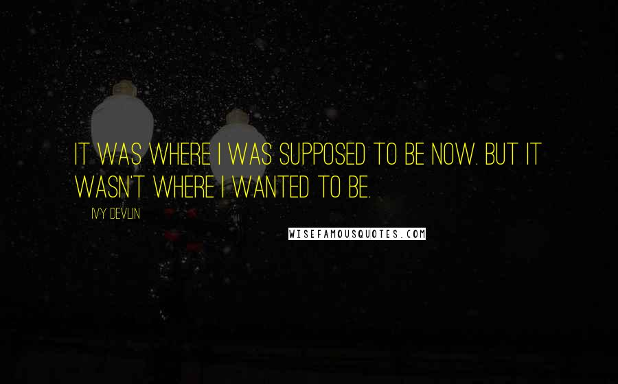 Ivy Devlin quotes: It was where I was supposed to be now. But it wasn't where I wanted to be.
