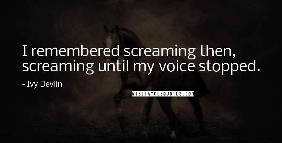 Ivy Devlin quotes: I remembered screaming then, screaming until my voice stopped.