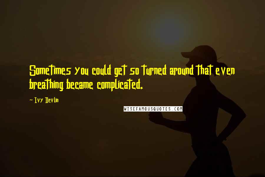 Ivy Devlin quotes: Sometimes you could get so turned around that even breathing became complicated.