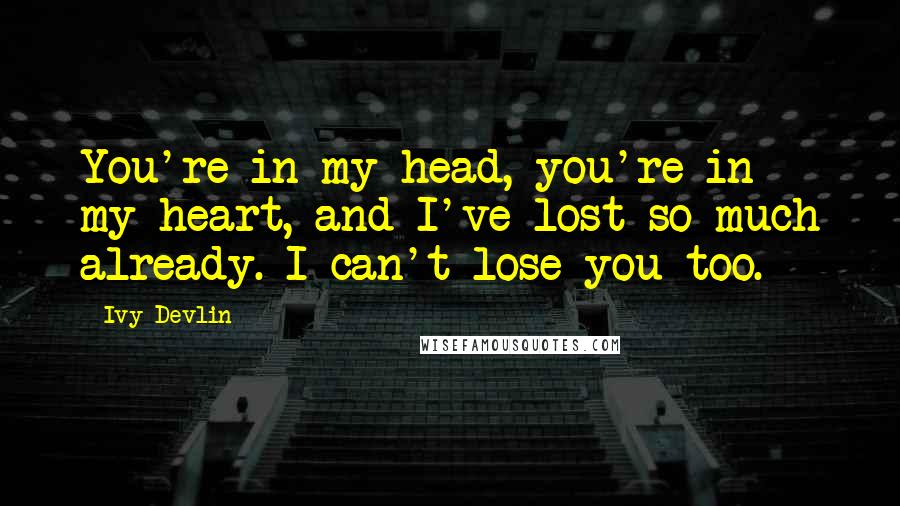 Ivy Devlin quotes: You're in my head, you're in my heart, and I've lost so much already. I can't lose you too.