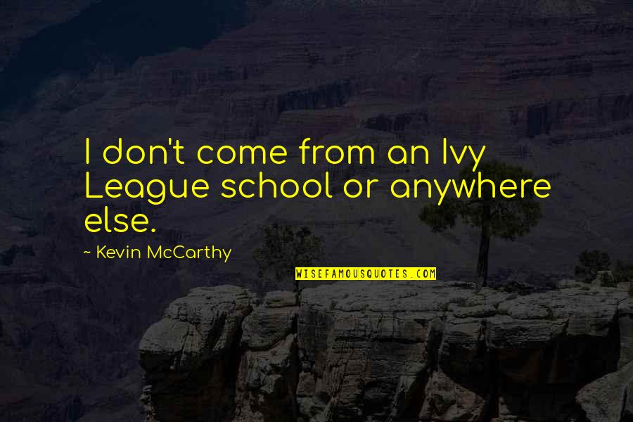 Ivy League Quotes By Kevin McCarthy: I don't come from an Ivy League school