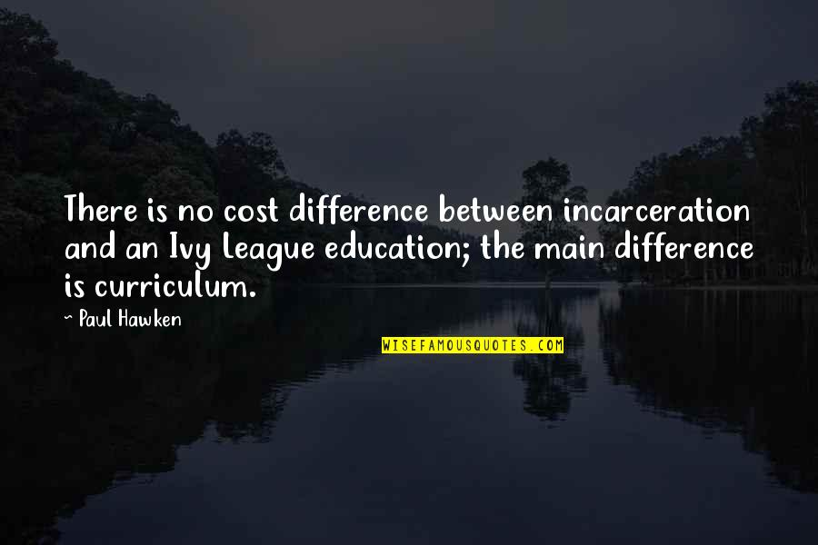 Ivy League Quotes By Paul Hawken: There is no cost difference between incarceration and