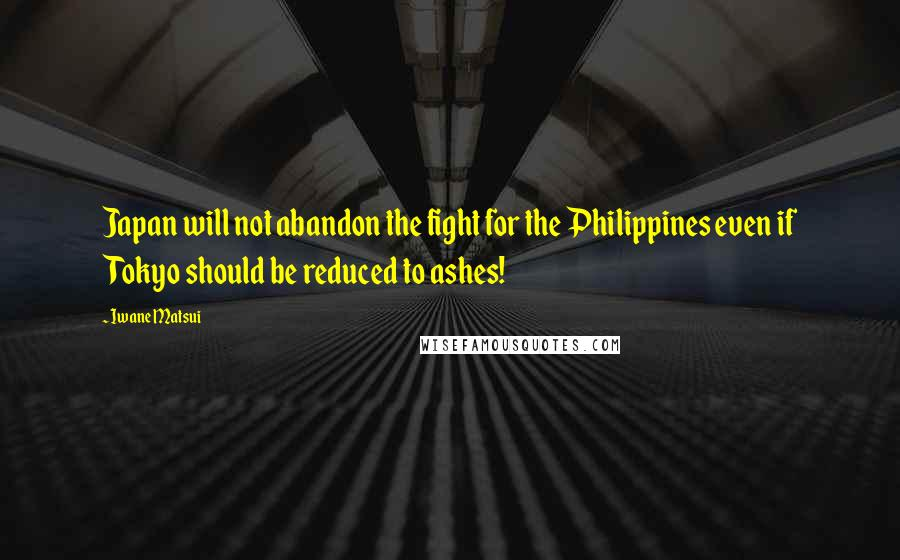 Iwane Matsui quotes: Japan will not abandon the fight for the Philippines even if Tokyo should be reduced to ashes!