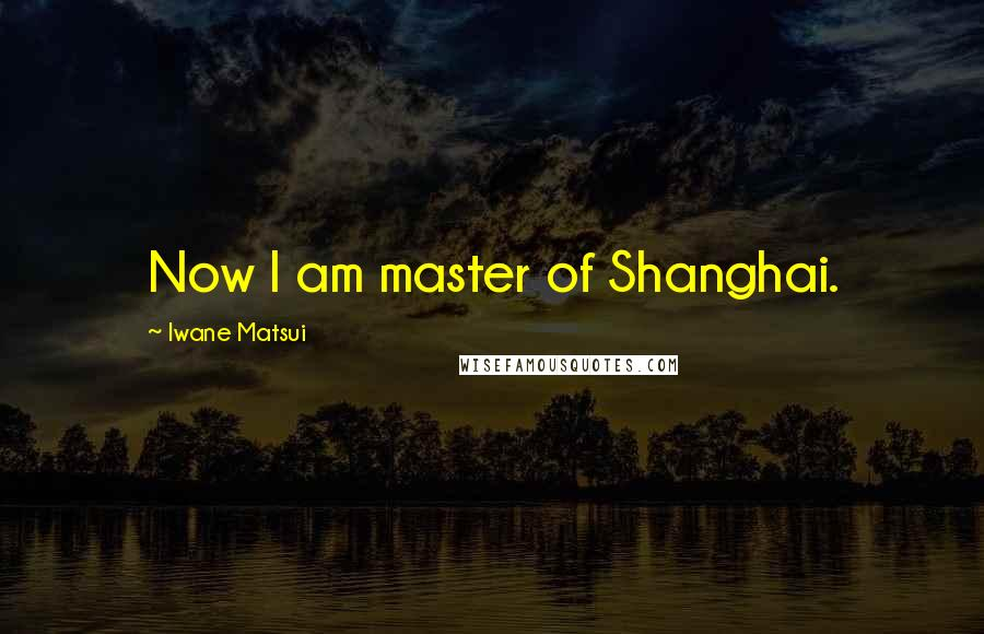 Iwane Matsui quotes: Now I am master of Shanghai.