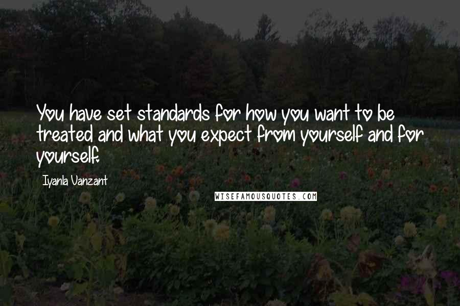 Iyanla Vanzant quotes: You have set standards for how you want to be treated and what you expect from yourself and for yourself.